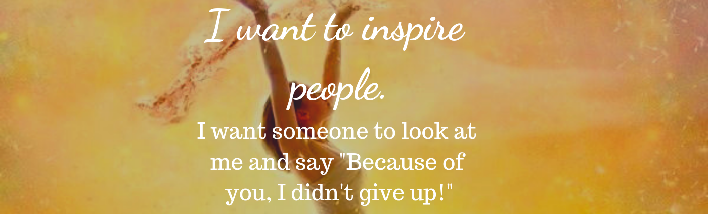 I want to inspire people.